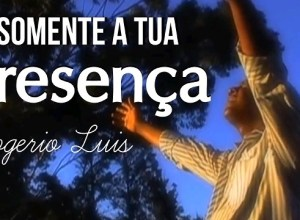 Somente a Tua Presença - Rogerio Luis