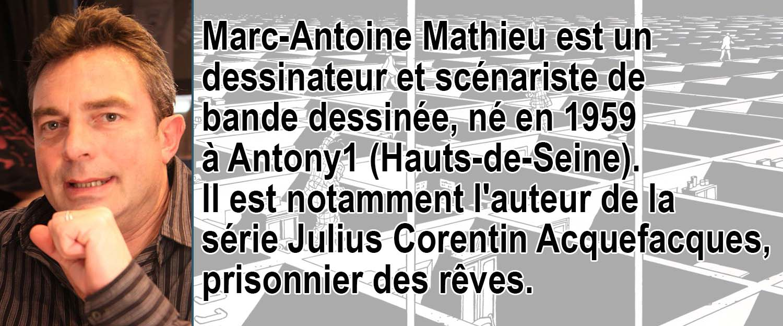 Marc-Antoine Mathieu est un dessinateur et scénariste de bande dessinée, né en 1959 à Antony1 (Hauts-de-Seine). Il est notamment l'auteur de la série Julius Corentin Acquefacques, prisonnier des rêves.
