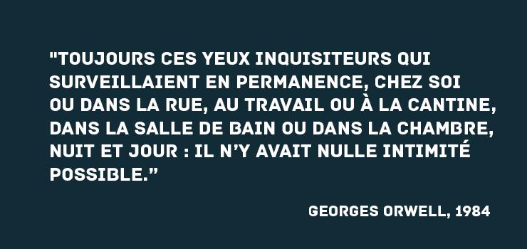 """""""Toujours ces yeux inquisiteurs qui surveillaient en permanence, chez soi ou dans la rue, au travail ou à la cantine, dans la salle de bain ou dans la chambre, , nuit et jour : il n'y avait nulle intimité possible.""""  Georges Orwell, 1984"""