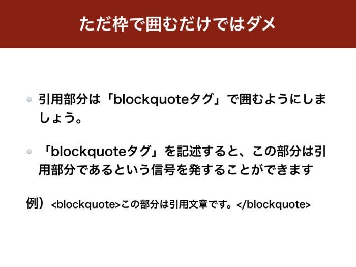 ただ枠で囲むだけではダメ 引用部分は「blockquoteタグ」で囲むようにしましょう。 「blockquoteタグ」を記述すると、この部分は引用部分であるという信号を発することができます 例)<blockquote>この部分は引用文章です。</blockquote>