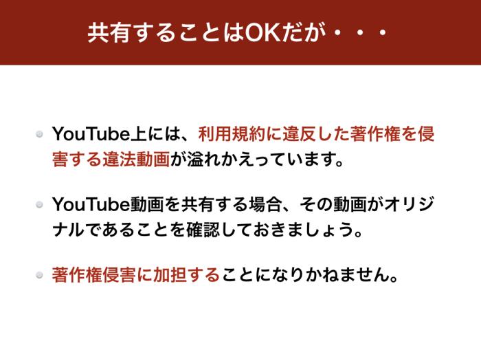 共有することはOKだが YouTube上には、利用規約に違反した著作権を侵害する違法動画が溢れかえっています。 YouTube動画を共有する場合、その動画がオリジナルであることを確認しておきましょう。 著作権侵害に加担することになりかねません。