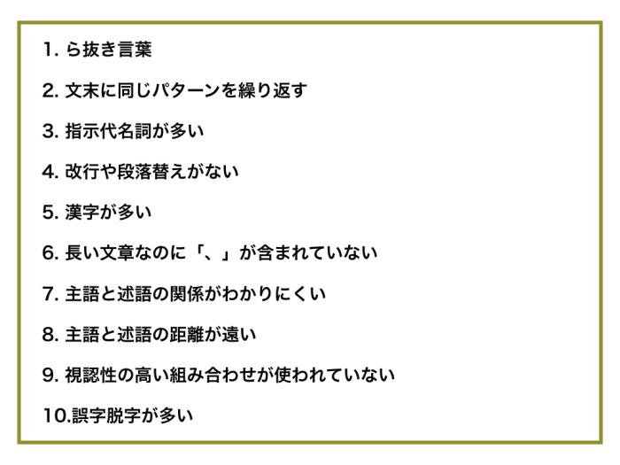 ら抜き言葉 文末に同じパターンを繰り返す 指示代名詞が多い 改行や段落替えがない 漢字が多い 長い文章なのに「、」が含まれていない 主語と述語の関係がわかりにくい 主語と述語の距離が遠い 視認性の高い組み合わせが使われていない 誤字脱字が多い