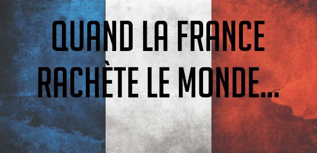 Quand la France rachète le monde…