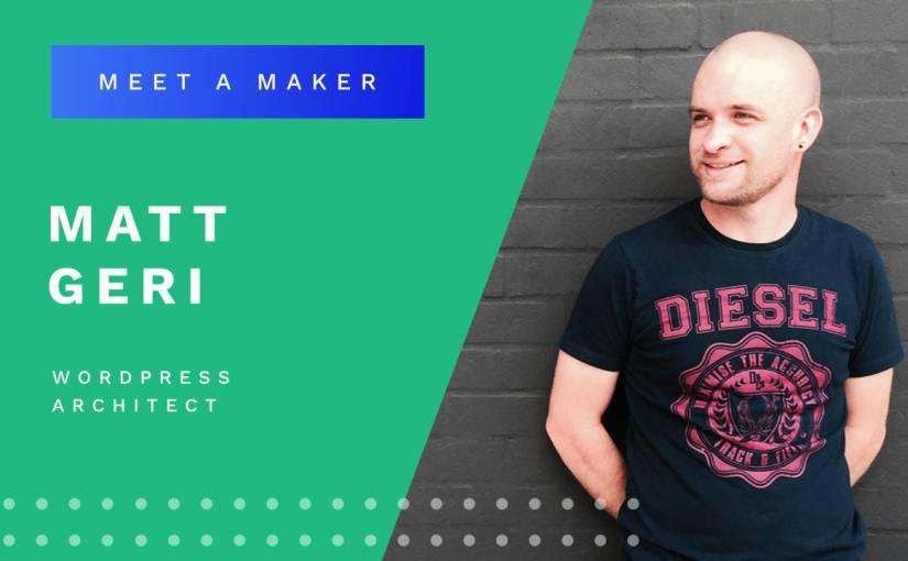 Meet a Maker: Matt Geri, WordPress Architect