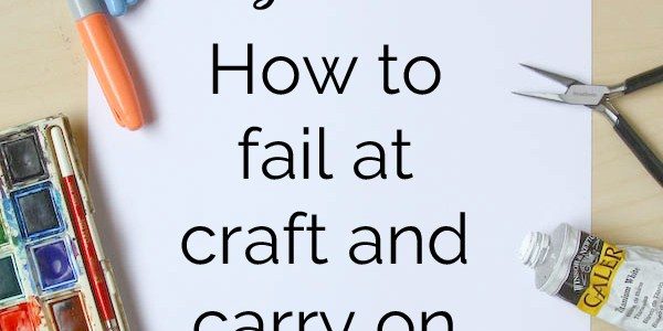 Being Creative : How to fail at craft and carry on