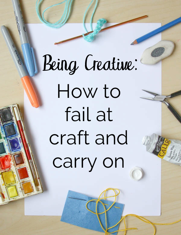 Being Creative or How to Fail at Craft and Carry On