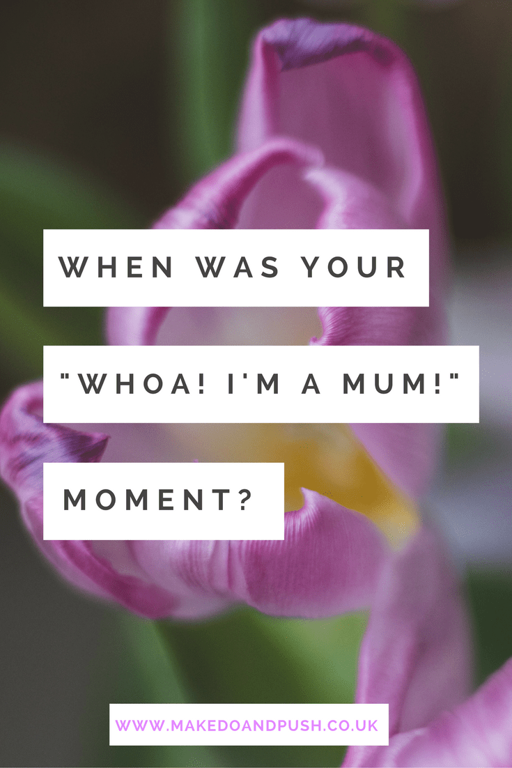when was your whoa I'm a mum moment?