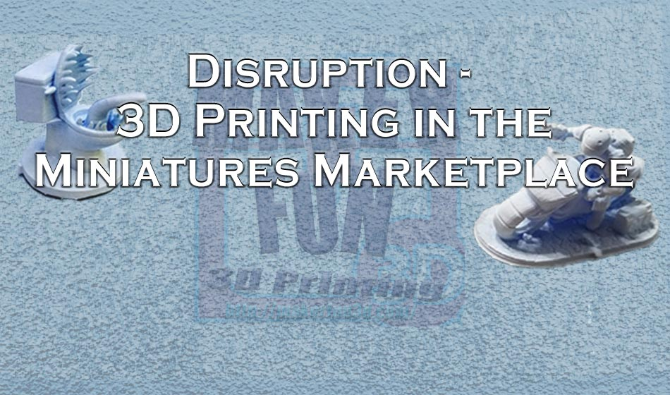 Disrupting the Miniatures Market – 3D Printing