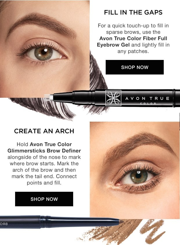 Take It From The PRO - Fill in the gaps. For a quick touch-up to fill in sparse brows, use the Avon True Color Fiber Full Eyebrow Gel and lightly fill in any patches. Create an arch. Hold Avon True Color Glimmersticks brow definer alongside of the Nose to mark where brow starts. Mark the arch of the brow and then mark the tail end. Connect the points and fill.