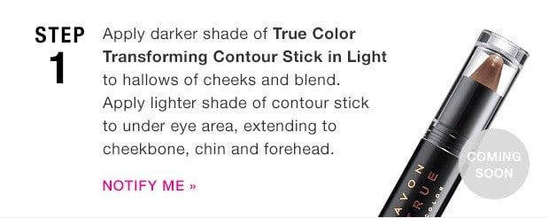 Avon x Project Runway - Step One: Apply darker shade of True Color Transforming Contour Stick in Light to hollows of cheeks and blend Apply lighter shade of contour stick to under eye area, extending to cheekbone, chin and forehead.