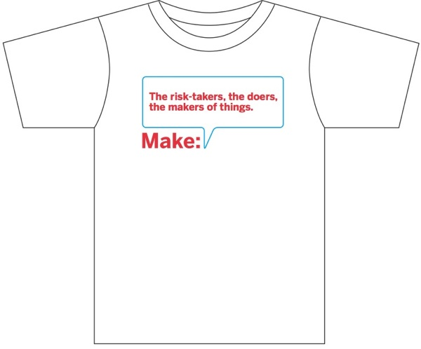 Make: The risk-takers, the doers, the makers of things (the t-shirt, help pick one, get one free)…