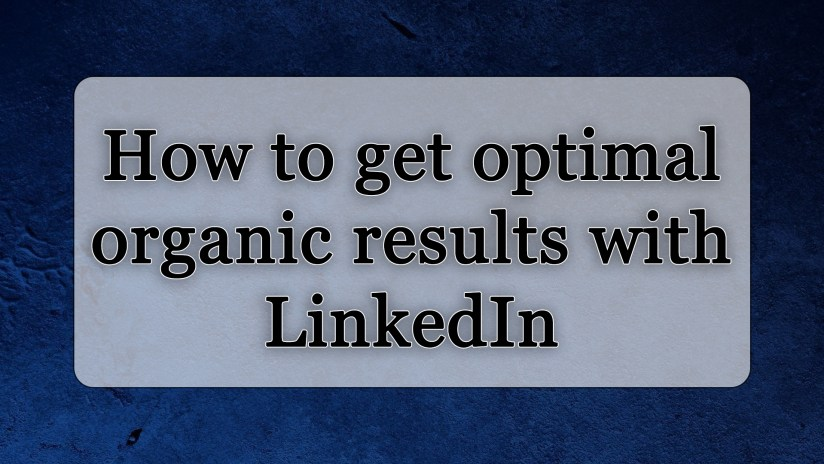How to get optimal organic results with LinkedIn