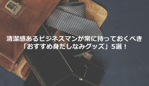 清潔感あるビジネスマンが常に持っておくべき「おすすめ身だしなみグッズ」5選!