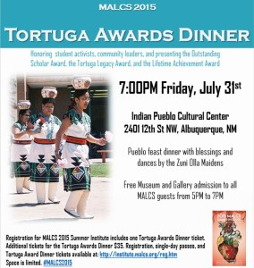 Friday, July 31st 7:00PM at the Indian Pueblo Cultural Center. Tortuga Awards Dinner honoring student activists, community leaders, and presenting the Outstanding Scholar Award, the Tortuga Legacy Award, and the Lifetime Achievement Award, Pueblo feast dinner with blessings and dances by the Zuni Olla Maidens Free Museum and Gallery admission to all MALCS guests from 5PM to 7PM. Registration for MALCS 2015 Summer Institute includes one Tortuga Awards Dinner ticket. Additional tickets for the Tortuga Awards Dinner $35. Registration, single-day passes, and Tortuga Award Dinner tickets available at: http://institute.malcs.org/reg.htm