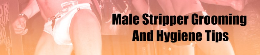 Male Stripper Grooming And Hygiene Tips