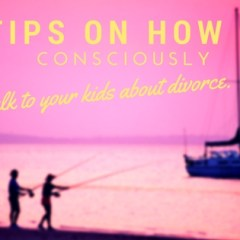 9 Tips On How To Consciously Talk To Your Kids About Divorce