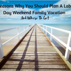 5 Reasons Why You Should Plan A Labor Day Weekend Family Vacation & Where To Go