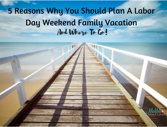 5 Reasons Why You Should Plan A Labor Day Family Vacation