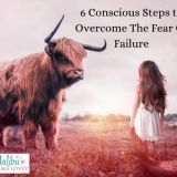 6 Conscious Steps To Overcome Your Fear Of Failure