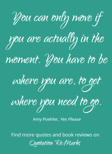 Amy Poehler quote about being in the moment, from her book Yes Please. Find more quotes and book reviews on Quotation Re:Marks.