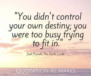 You didn't control your own destiny, you were too busy trying to fit in