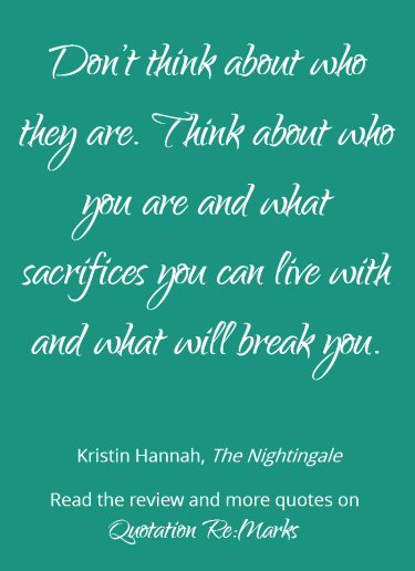 Quote about strength and sacrifies from the book The Nightingale by Kristin Hannah. Get more quotes and read the review on Quotation Re:Marks.