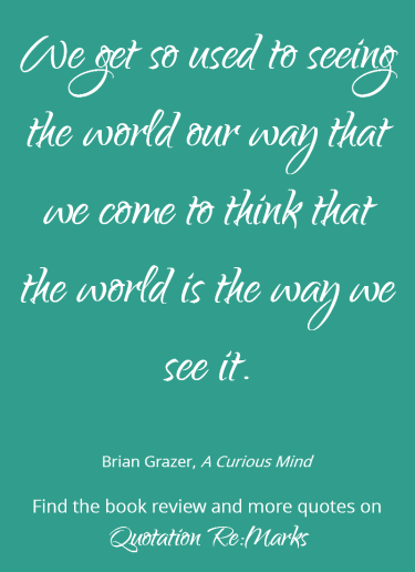 Quote about seeing the world from the book A Curious Mind by Brian Grazer. Check out the book review and more quotes on Quotation Re:Marks.