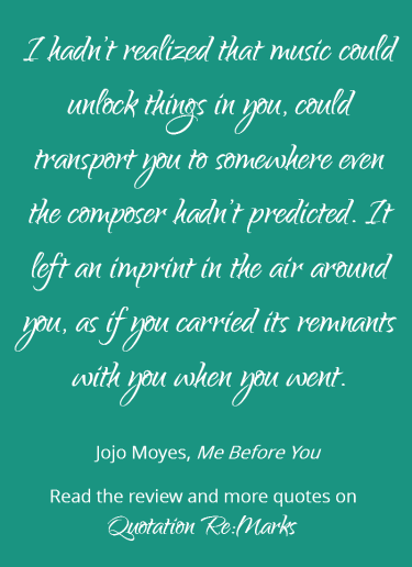 Quote about music from the book Me Before You by Jojo Moyes. Read the book review and find more quotes on Quotation Re:Marks.