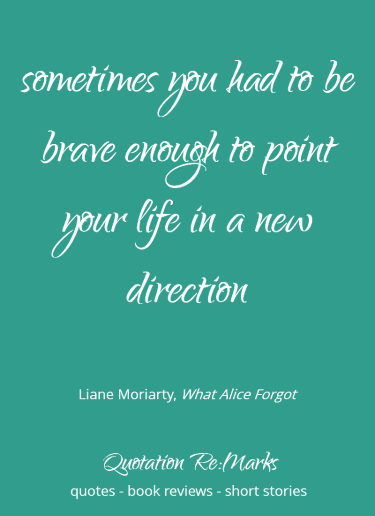 Sometimes you had to be brave enough to point your life in a new direction. Quote from the book What Alice forgot by Liane Moriarty.