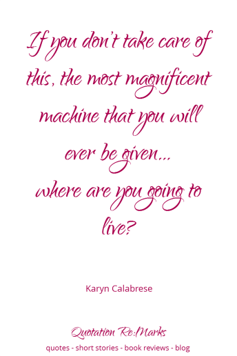 "Health and Wellbeing Quote | ""If you don't take care of this, the most magnificent machine that you will ever be given… where are you going to live?"" – Karyn Calabrese"