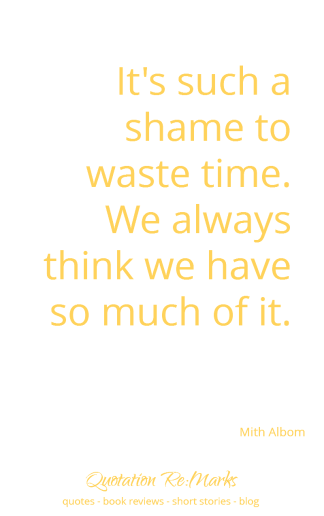 """It's such a shame to waste time..."" quote by Mitch Albom on the misuse of time"