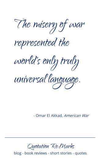 """The misery of war represendted the world's only truly universal language."" Quote from the book American War by Omar el Akkad"