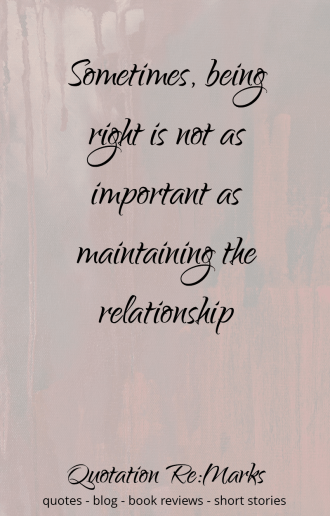"""Sometimes being right is not as important..."" quote"