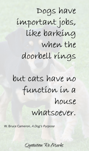 Dog's have important jobs ... but cats have no function whatsoever. Quote from the book A Dog's Purpose