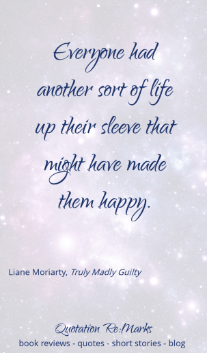 Everyone had another sort of life up their sleeve that might have made them happy - quote from the book Truly Madly Guilty