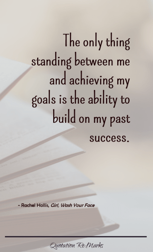 """The only thing standing between me and achieving my goals is the ability to build on my past success."""