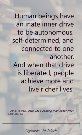"""Human beings have an inate inner drive to be autonomous, self-determined, and connected to one another. And when that drive is liberated, people achieve more and live richer lives."""