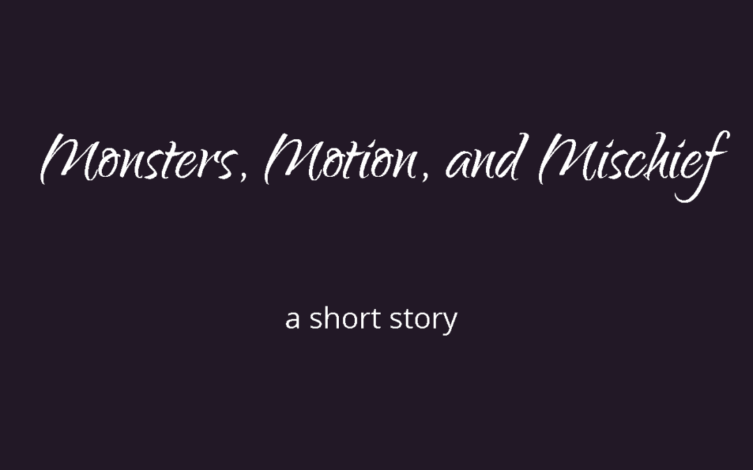 Monsters, Motion, and Mischief Short Story