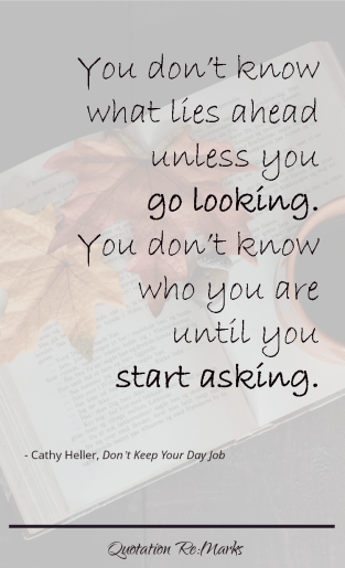 You don't know what lies ahead unless you go looking. You don't know who you are until you start asking.