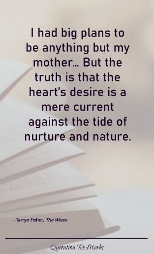 """I had big plans to be anything but my mother… But the truth is that the heart's desire is a mere current against the tide of nurture and nature."""