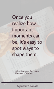 """Once you realize how important moments can be, it's easy to spot ways to shape them."""