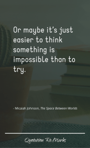 """Or maybe it's just easier to think something is impossible than to try."""