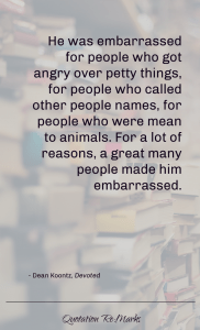 """He was also embarrassed for people who got angry over petty things, for people who called other people names, for people who were mean to animals. For a lot of reasons, a great many people made him embarrassed."""