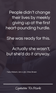 """""""…because people didn't change their lives by meekly giving up at the first heart-pounding hurdle. She was ready for this. Actually she wasn't, but she'd do it anyway."""""""