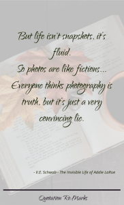 """""""… but life isn't snapshots, it's fluid. So photos are like fictions. I Loved that about them. Everyone thinks photography is truth, but it's just a very convincing lie."""""""