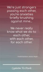 """""""We're just strangers passing each other, you're anxieties briefly brushing against mine...  We never really know what we do to each other,  with each other,  for each other."""""""