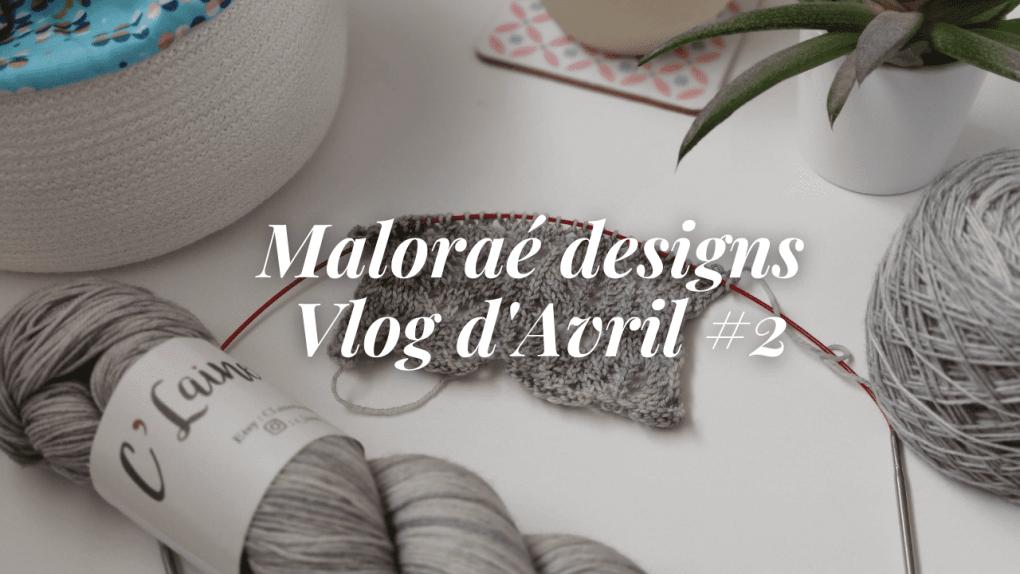 Les coulisses - Tricot sur mes aiguilles - Maloraé Designs Vlog Avril #2