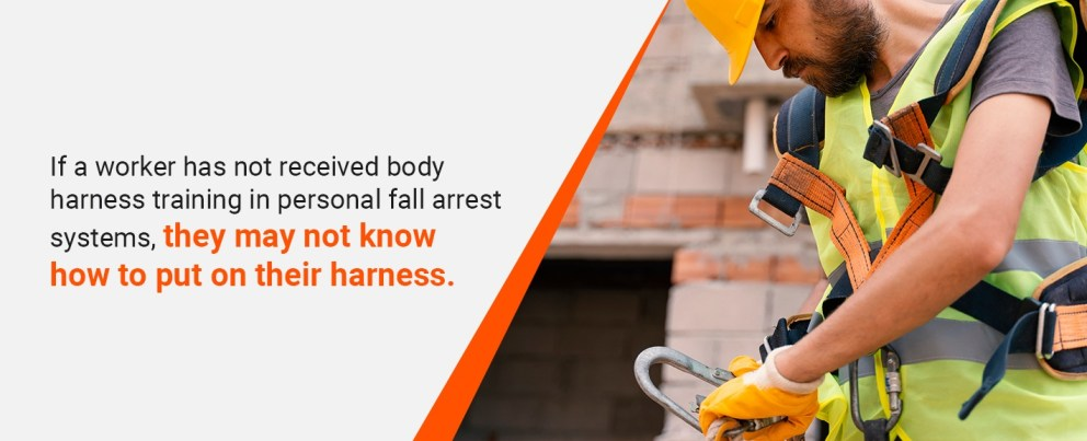 if a worker has not received body harness training in personal fall arrest systems, they may not know how to put on their harness