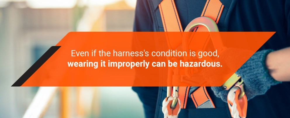 even if the harness condition is good, wearing it improperly can be hazardous