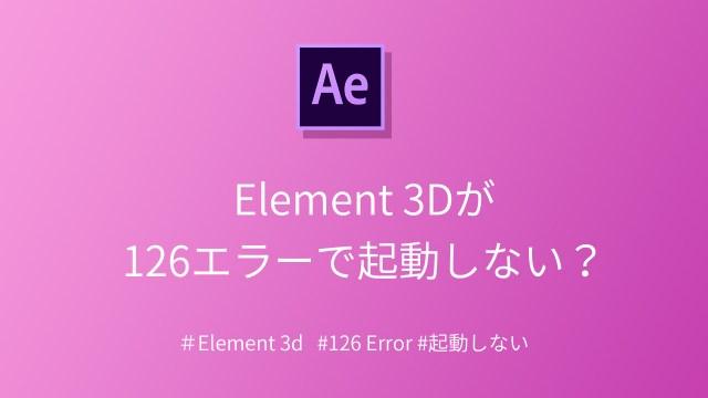 After Effects – Element 3Dの126エラーで起動ができない?